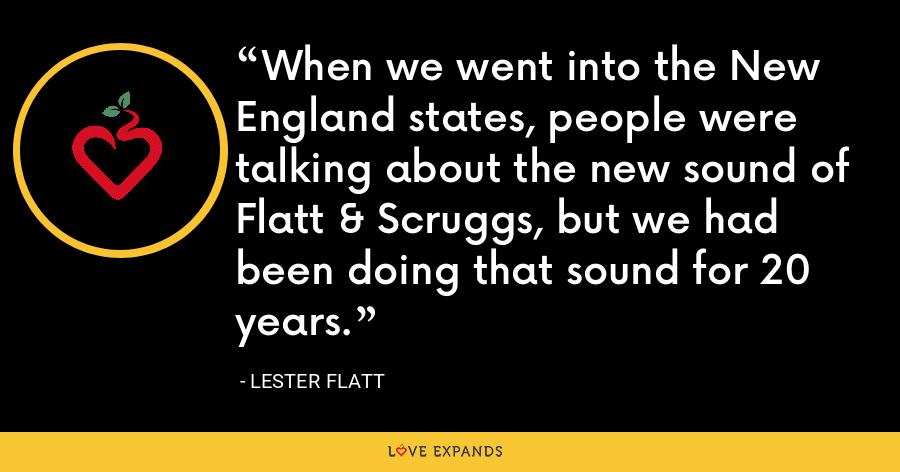 When we went into the New England states, people were talking about the new sound of Flatt & Scruggs, but we had been doing that sound for 20 years. - Lester Flatt