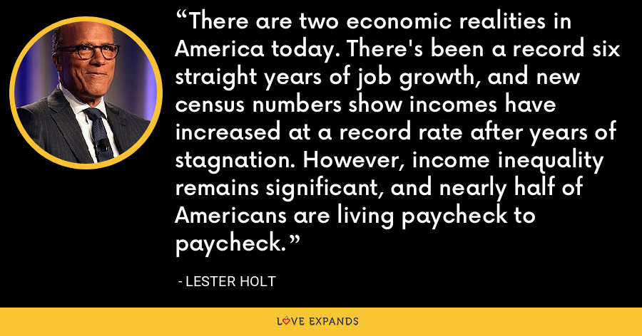 There are two economic realities in America today. There's been a record six straight years of job growth, and new census numbers show incomes have increased at a record rate after years of stagnation. However, income inequality remains significant, and nearly half of Americans are living paycheck to paycheck. - Lester Holt
