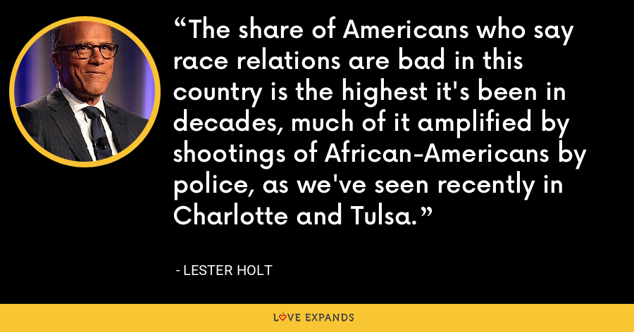 The share of Americans who say race relations are bad in this country is the highest it's been in decades, much of it amplified by shootings of African-Americans by police, as we've seen recently in Charlotte and Tulsa. - Lester Holt