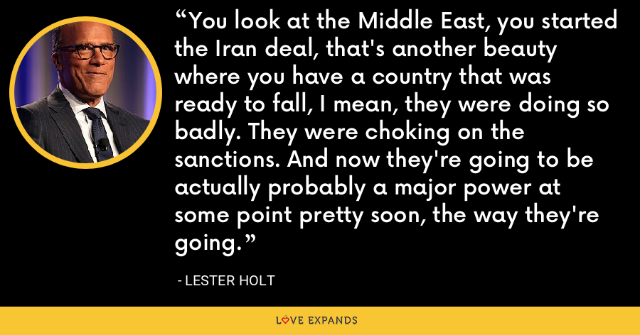 You look at the Middle East, you started the Iran deal, that's another beauty where you have a country that was ready to fall, I mean, they were doing so badly. They were choking on the sanctions. And now they're going to be actually probably a major power at some point pretty soon, the way they're going. - Lester Holt