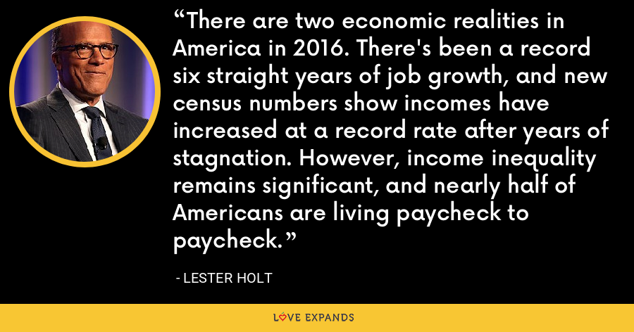 There are two economic realities in America in 2016. There's been a record six straight years of job growth, and new census numbers show incomes have increased at a record rate after years of stagnation. However, income inequality remains significant, and nearly half of Americans are living paycheck to paycheck. - Lester Holt