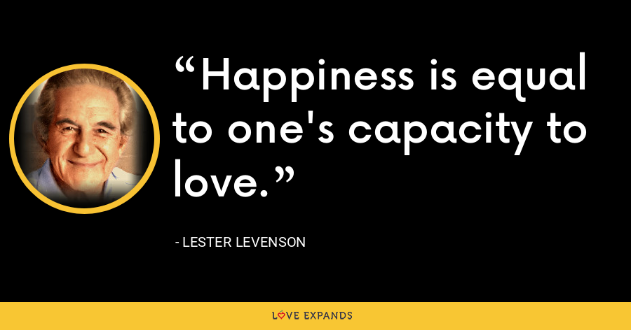 Happiness is equal to one's capacity to love. - Lester Levenson
