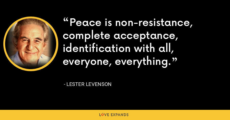 Peace is non-resistance, complete acceptance, identification with all, everyone, everything. - Lester Levenson