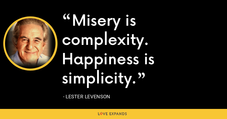 Misery is complexity. Happiness is simplicity. - Lester Levenson