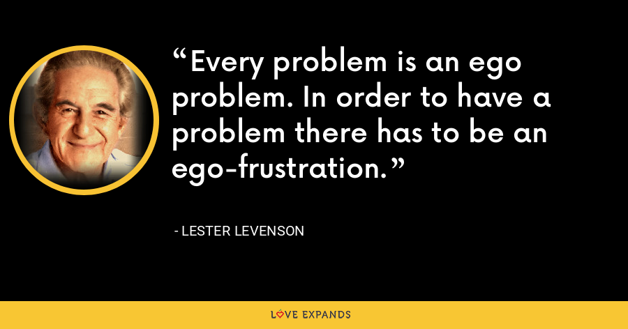 Every problem is an ego problem. In order to have a problem there has to be an ego-frustration. - Lester Levenson