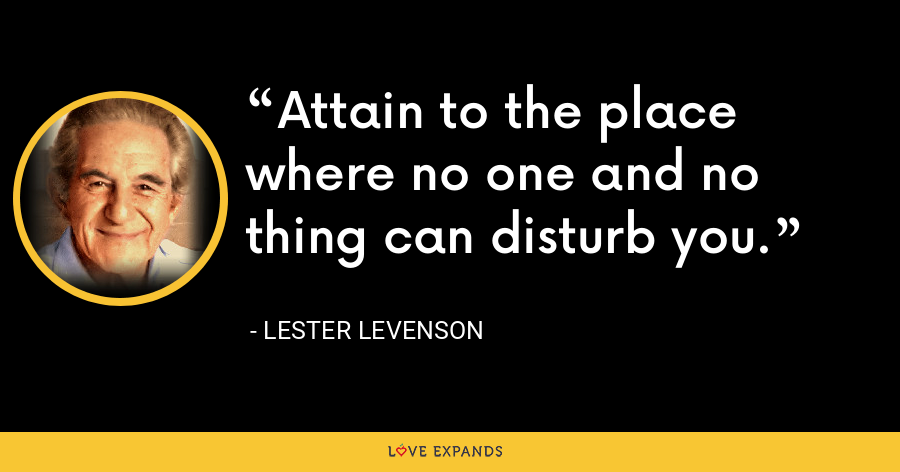 Attain to the place where no one and no thing can disturb you. - Lester Levenson