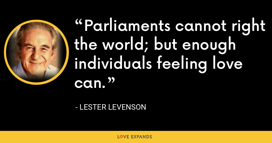 Parliaments cannot right the world; but enough individuals feeling love can. - Lester Levenson