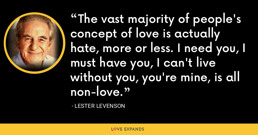 The vast majority of people's concept of love is actually hate, more or less. I need you, I must have you, I can't live without you, you're mine, is all non-love. - Lester Levenson