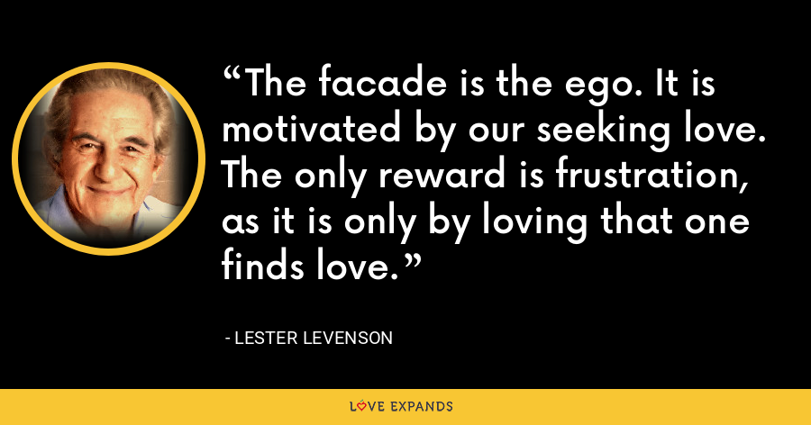 The facade is the ego. It is motivated by our seeking love. The only reward is frustration, as it is only by loving that one finds love. - Lester Levenson