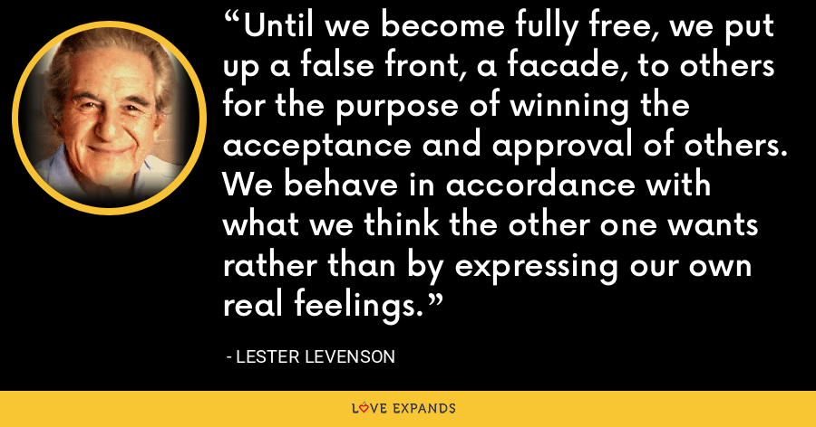 Until we become fully free, we put up a false front, a facade, to others for the purpose of winning the acceptance and approval of others. We behave in accordance with what we think the other one wants rather than by expressing our own real feelings. - Lester Levenson