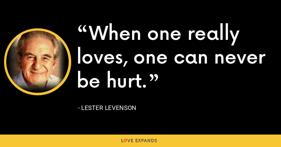 When one really loves, one can never be hurt. - Lester Levenson