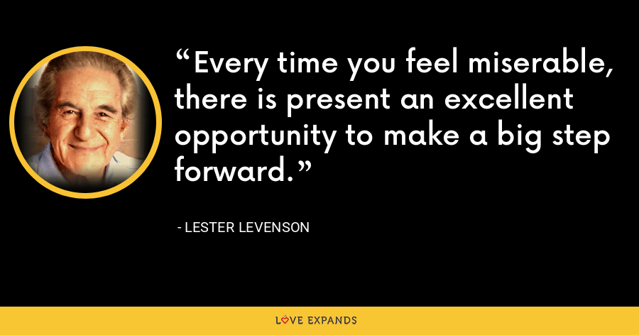 Every time you feel miserable, there is present an excellent opportunity to make a big step forward. - Lester Levenson