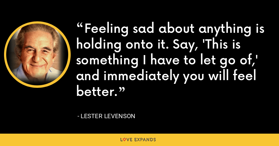 Feeling sad about anything is holding onto it. Say, 'This is something I have to let go of,' and immediately you will feel better. - Lester Levenson