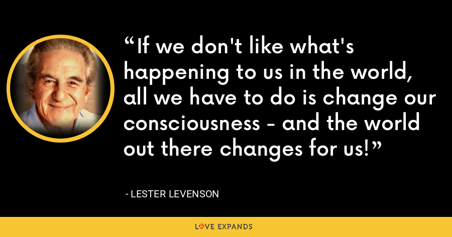 If we don't like what's happening to us in the world, all we have to do is change our consciousness - and the world out there changes for us! - Lester Levenson
