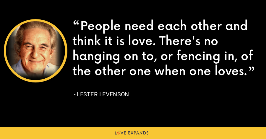 People need each other and think it is love. There's no hanging on to, or fencing in, of the other one when one loves. - Lester Levenson