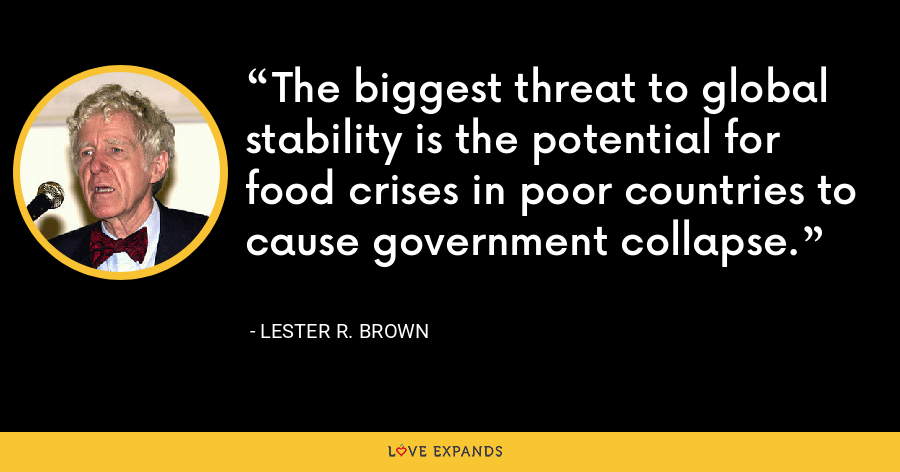 The biggest threat to global stability is the potential for food crises in poor countries to cause government collapse. - Lester R. Brown