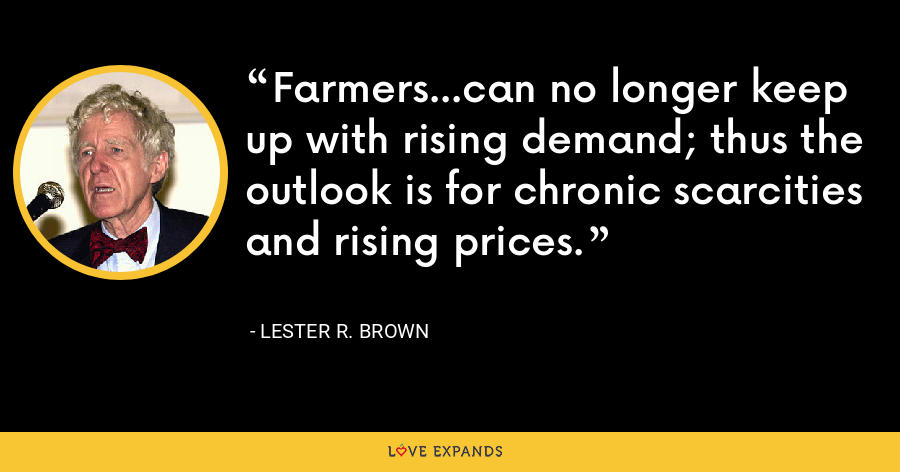 Farmers...can no longer keep up with rising demand; thus the outlook is for chronic scarcities and rising prices. - Lester R. Brown