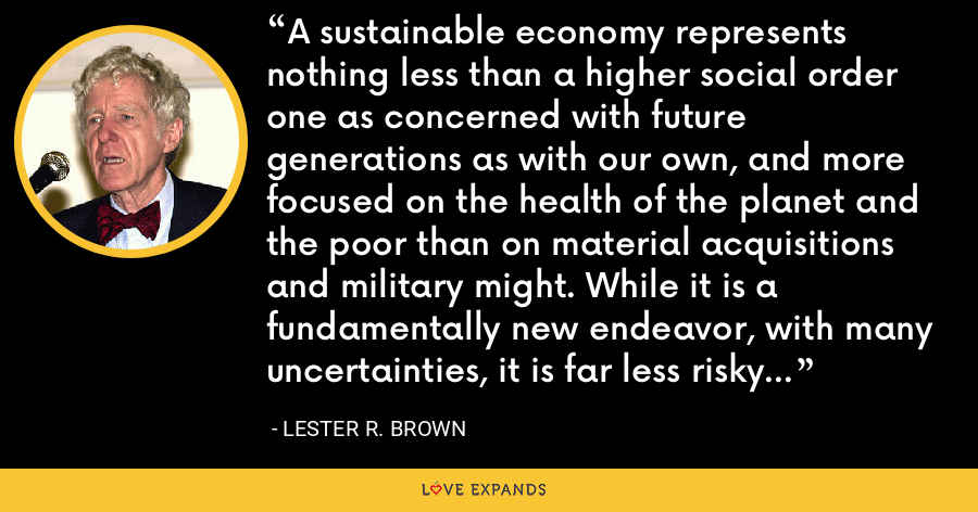 A sustainable economy represents nothing less than a higher social order one as concerned with future generations as with our own, and more focused on the health of the planet and the poor than on material acquisitions and military might. While it is a fundamentally new endeavor, with many uncertainties, it is far less risky than continuing with business as usual. - Lester R. Brown
