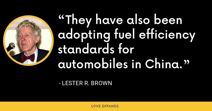 They have also been adopting fuel efficiency standards for automobiles in China. - Lester R. Brown