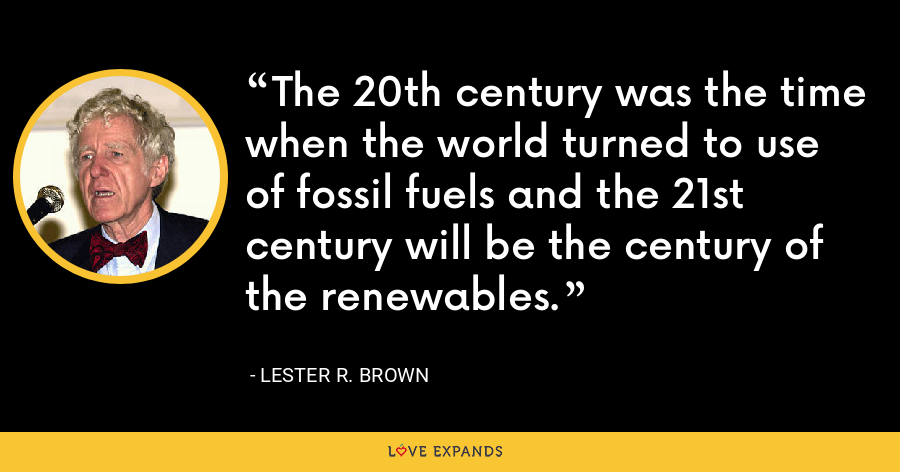 The 20th century was the time when the world turned to use of fossil fuels and the 21st century will be the century of the renewables. - Lester R. Brown