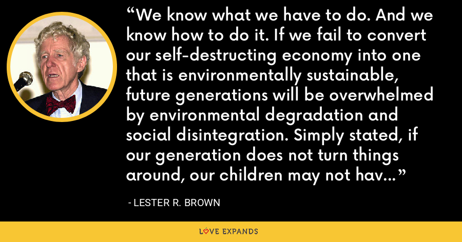 We know what we have to do. And we know how to do it. If we fail to convert our self-destructing economy into one that is environmentally sustainable, future generations will be overwhelmed by environmental degradation and social disintegration. Simply stated, if our generation does not turn things around, our children may not have the option of doing so. - Lester R. Brown