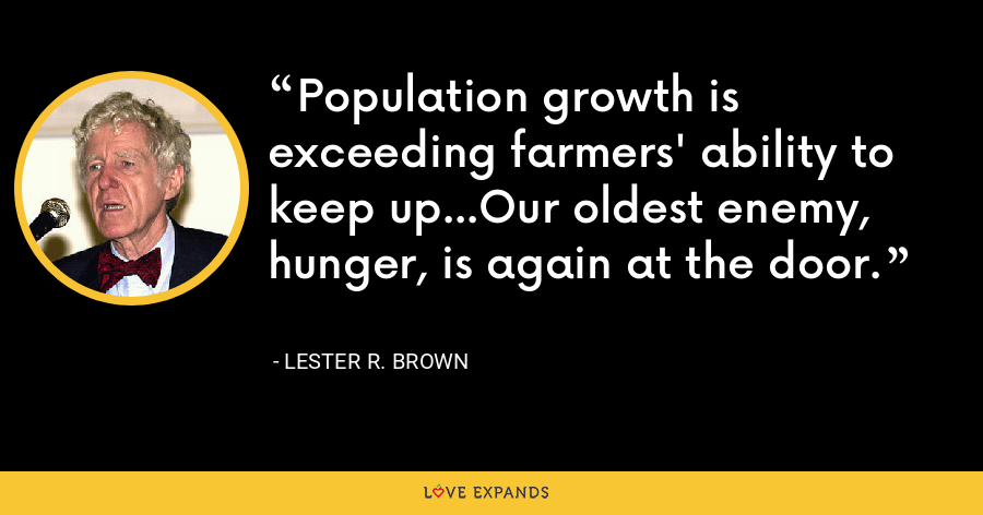 Population growth is exceeding farmers' ability to keep up...Our oldest enemy, hunger, is again at the door. - Lester R. Brown
