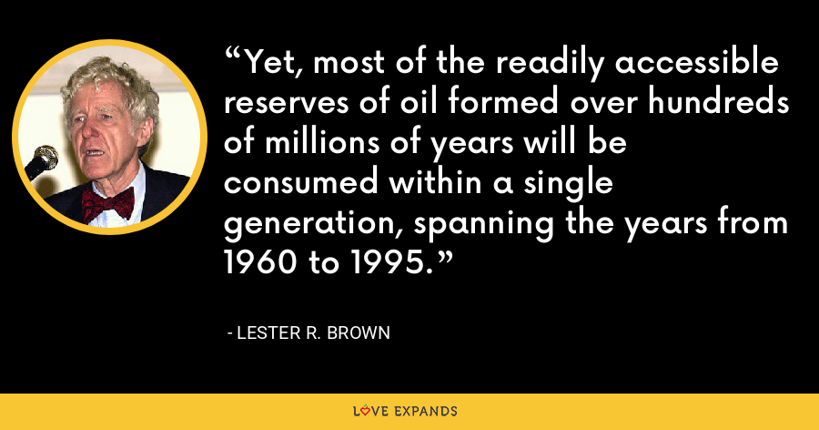 Yet, most of the readily accessible reserves of oil formed over hundreds of millions of years will be consumed within a single generation, spanning the years from 1960 to 1995. - Lester R. Brown