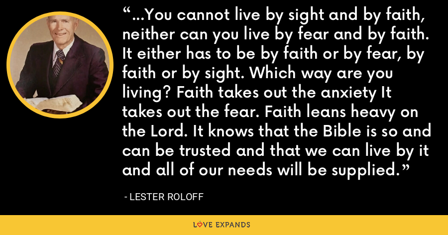 ...You cannot live by sight and by faith, neither can you live by fear and by faith. It either has to be by faith or by fear, by faith or by sight. Which way are you living? Faith takes out the anxiety It takes out the fear. Faith leans heavy on the Lord. It knows that the Bible is so and can be trusted and that we can live by it and all of our needs will be supplied. - Lester Roloff