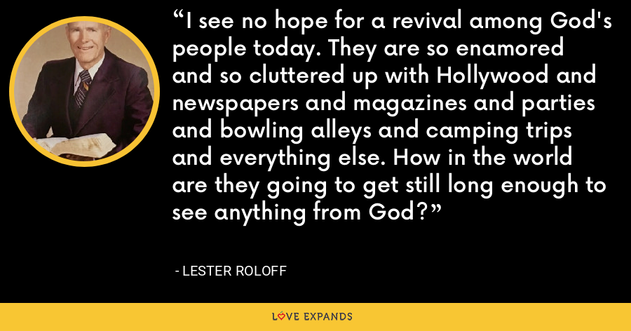 I see no hope for a revival among God's people today. They are so enamored and so cluttered up with Hollywood and newspapers and magazines and parties and bowling alleys and camping trips and everything else. How in the world are they going to get still long enough to see anything from God? - Lester Roloff