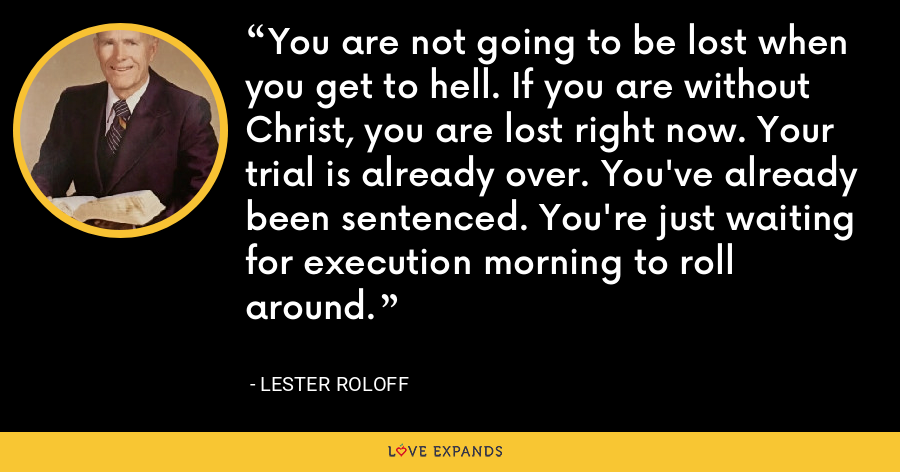 You are not going to be lost when you get to hell. If you are without Christ, you are lost right now. Your trial is already over. You've already been sentenced. You're just waiting for execution morning to roll around. - Lester Roloff