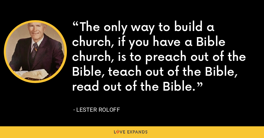 The only way to build a church, if you have a Bible church, is to preach out of the Bible, teach out of the Bible, read out of the Bible. - Lester Roloff