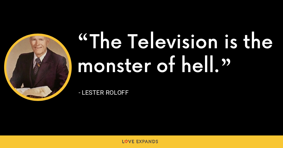 The Television is the monster of hell. - Lester Roloff