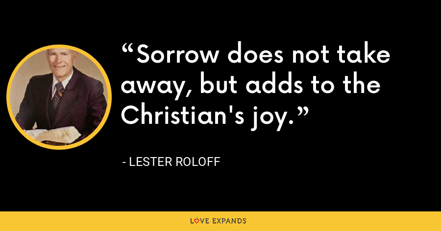 Sorrow does not take away, but adds to the Christian's joy. - Lester Roloff