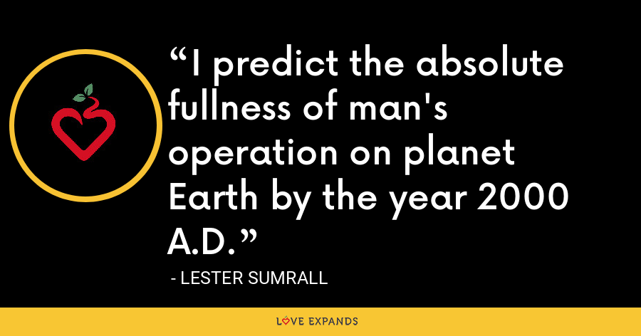 I predict the absolute fullness of man's operation on planet Earth by the year 2000 A.D. - Lester Sumrall