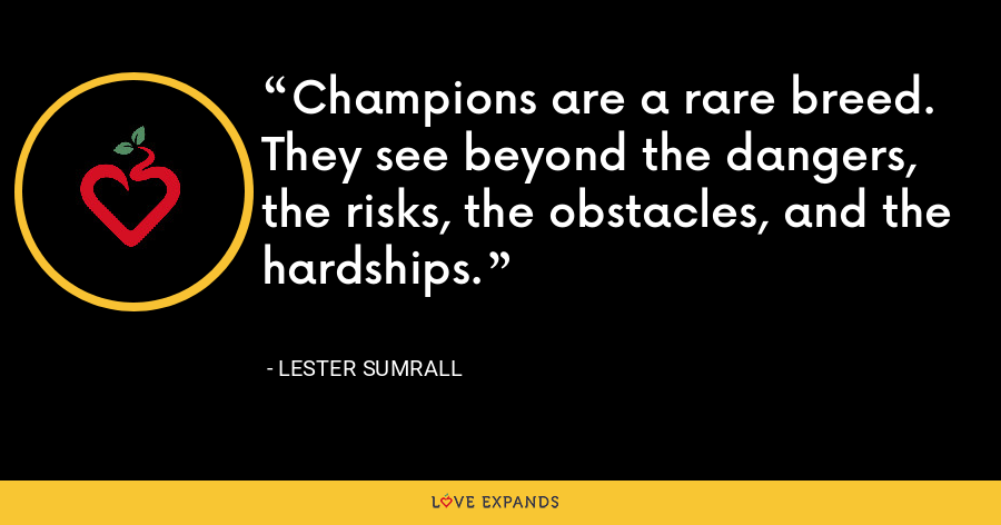 Champions are a rare breed. They see beyond the dangers, the risks, the obstacles, and the hardships. - Lester Sumrall
