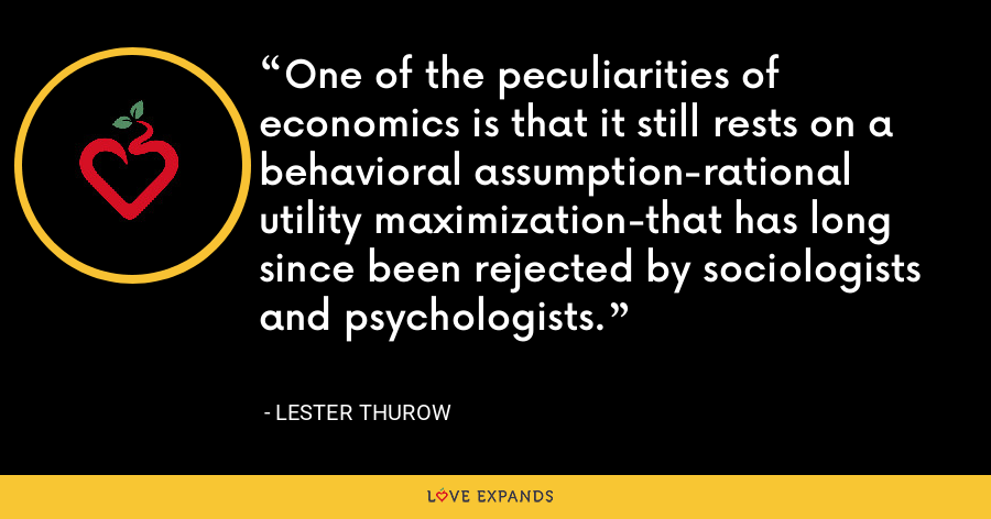 One of the peculiarities of economics is that it still rests on a behavioral assumption-rational utility maximization-that has long since been rejected by sociologists and psychologists. - Lester Thurow