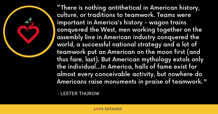 There is nothing antithetical in American history, culture, or traditions to teamwork. Teams were important in America's history - wagon trains conquered the West, men working together on the assembly line in American industry conquered the world, a successful national strategy and a lot of teamwork put an American on the moon first (and thus fare, last). But American mythology extols only the individual...In America, halls of fame exist for almost every conceivable activity, but nowhere do Americans raise monuments in praise of teamwork. - Lester Thurow