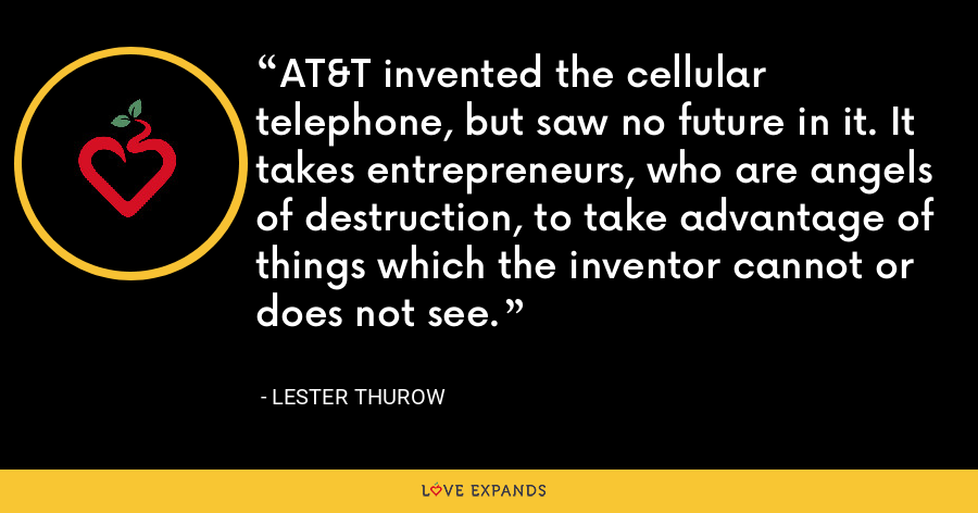 AT&T invented the cellular telephone, but saw no future in it. It takes entrepreneurs, who are angels of destruction, to take advantage of things which the inventor cannot or does not see. - Lester Thurow