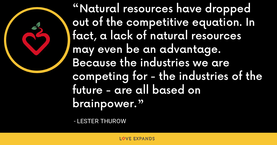 Natural resources have dropped out of the competitive equation. In fact, a lack of natural resources may even be an advantage. Because the industries we are competing for - the industries of the future - are all based on brainpower. - Lester Thurow