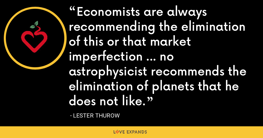 Economists are always recommending the elimination of this or that market imperfection ... no astrophysicist recommends the elimination of planets that he does not like. - Lester Thurow