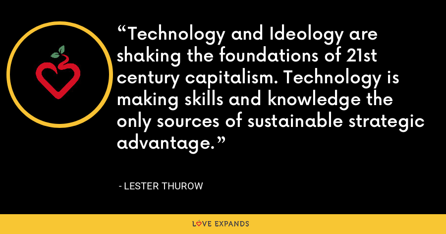 Technology and Ideology are shaking the foundations of 21st century capitalism. Technology is making skills and knowledge the only sources of sustainable strategic advantage. - Lester Thurow