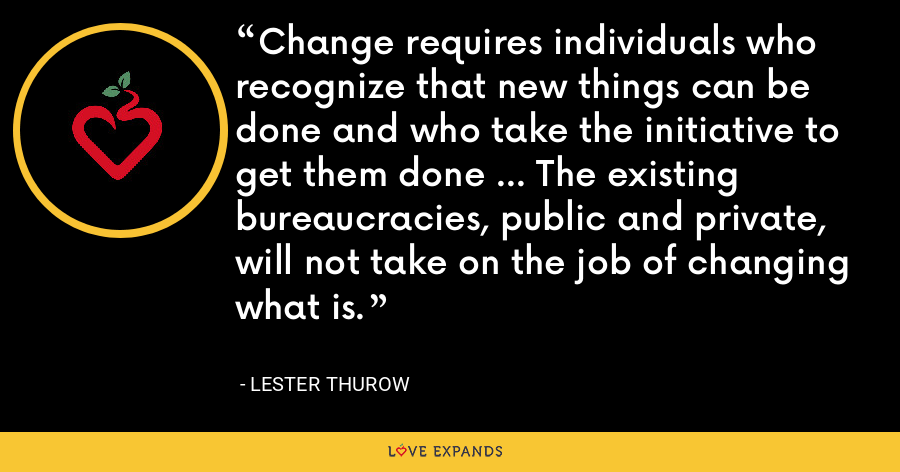 Change requires individuals who recognize that new things can be done and who take the initiative to get them done ... The existing bureaucracies, public and private, will not take on the job of changing what is. - Lester Thurow