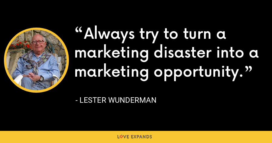 Always try to turn a marketing disaster into a marketing opportunity. - Lester Wunderman