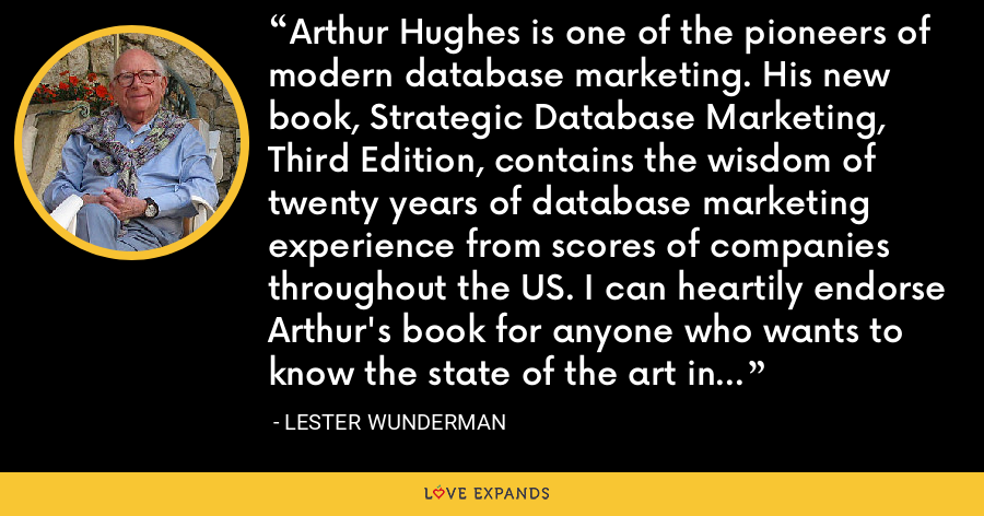 Arthur Hughes is one of the pioneers of modern database marketing. His new book, Strategic Database Marketing, Third Edition, contains the wisdom of twenty years of database marketing experience from scores of companies throughout the US. I can heartily endorse Arthur's book for anyone who wants to know the state of the art in database marketing today. - Lester Wunderman