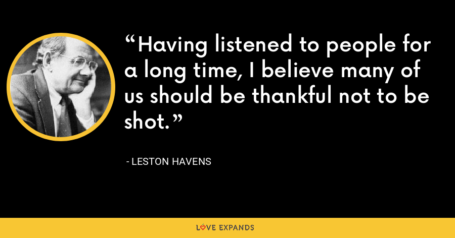 Having listened to people for a long time, I believe many of us should be thankful not to be shot. - Leston Havens