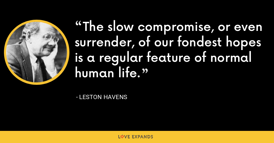 The slow compromise, or even surrender, of our fondest hopes is a regular feature of normal human life. - Leston Havens