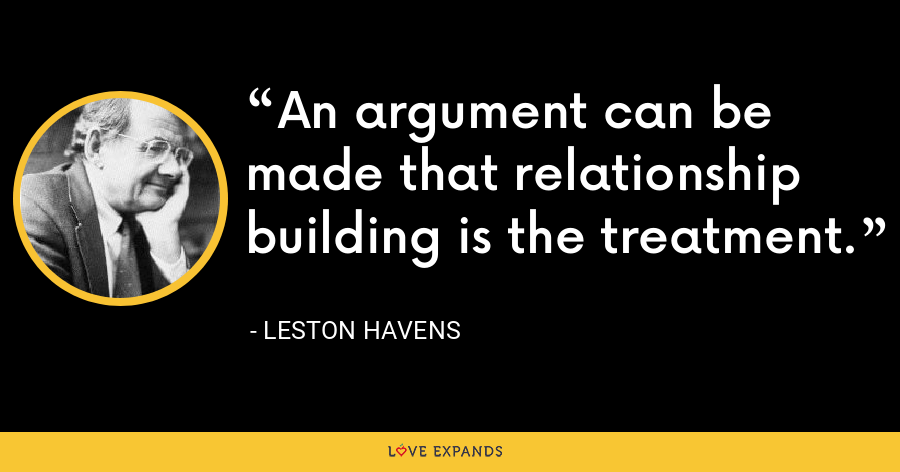 An argument can be made that relationship building is the treatment. - Leston Havens