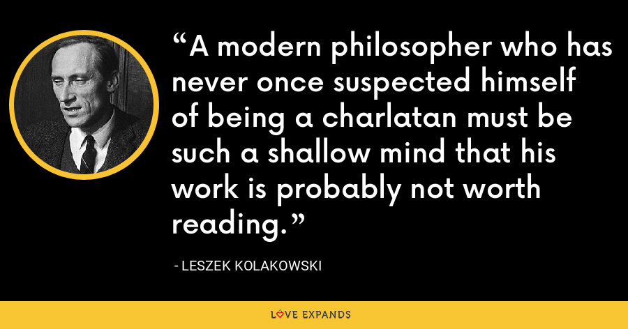 A modern philosopher who has never once suspected himself of being a charlatan must be such a shallow mind that his work is probably not worth reading. - Leszek Kolakowski