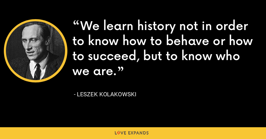 We learn history not in order to know how to behave or how to succeed, but to know who we are. - Leszek Kolakowski