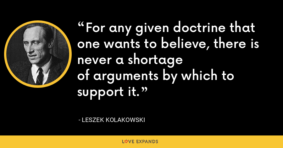 For any given doctrine that one wants to believe, there is never a shortageof arguments by which to support it. - Leszek Kolakowski